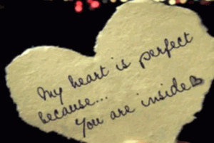 My heart is perfect because...you are inside. My love for you is ...