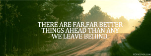 ... far better things ahead than any we leave behind - FB Timeline Cover
