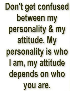 ... personality & my attitude. My personality is who i am, my attitude