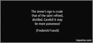 The sinner's ego is crude that of the saint refined, distilled ...