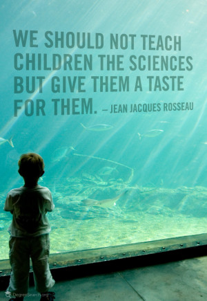 we should not teach children the sciences but given them a taste for ...