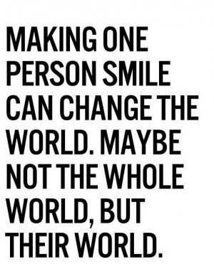 Making one person smile can change the world. Maybe not the whole ...