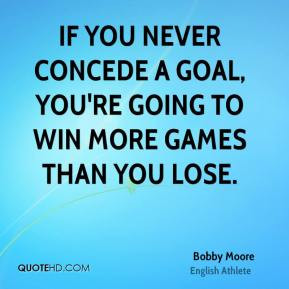 If you never concede a goal, you're going to win more games than you ...