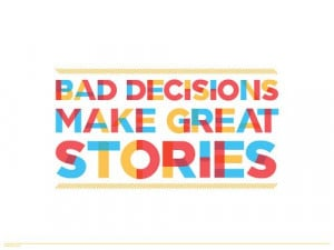 Bad decisions make great stories.