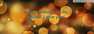 Happy Birthday To My Daddy! I love you Profile Facebook Covers