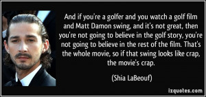 And if you're a golfer and you watch a golf film and Matt Damon swing ...