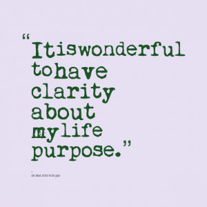 Quotes Picture: it is wonderful to have clarity about my life purpose