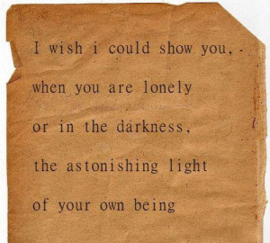 wish I could show you, when you are lonely or in the darkness, the ...