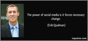 The power of social media is it forces necessary change. - Erik ...