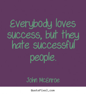 Success quotes - Everybody loves success, but they hate successful ...