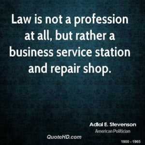 Law is not a profession at all, but rather a business service station ...