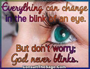 ... can change in the blink of an eye. But don't worry; God never blinks
