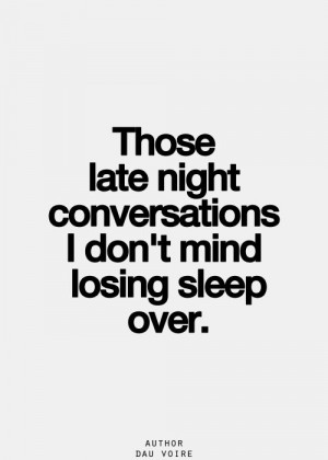 those late night conversations i don't mind losing sleep over