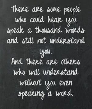 ... understand you. And there are others who will understand without you