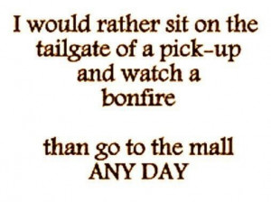 would rather sit on the tailgate of a pick-up and watch a bonfire