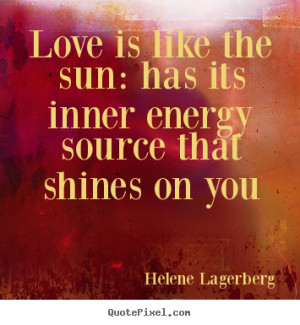 Love quote - Love is like the sun: has its inner energy source that..