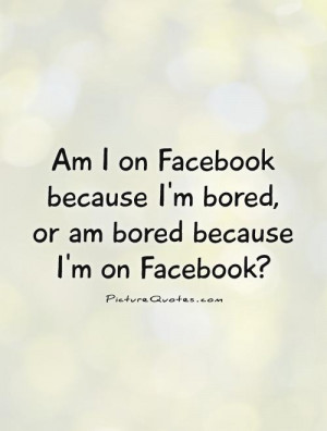 on Facebook because I'm bored, or am bored because I'm on Facebook ...