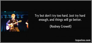 Try but don't try too hard. Just try hard enough, and things will go ...
