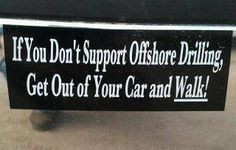 If you don't support Offshore Drilling, GET OUT OF YOUR CAR AND WALK ...