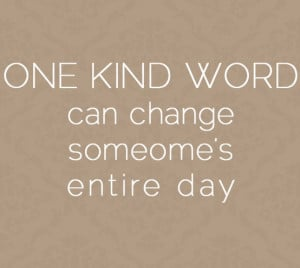 Someone's Entire Day: Quote About One Kind Word Can Change Someones ...
