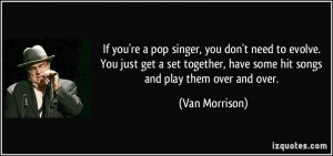 If you're a pop singer, you don't need to evolve. You just get a set ...