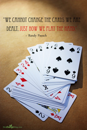 """... the cards we are dealt, just how we play the hand."""" – Randy Pausch"""
