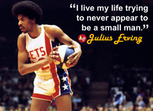 "... my life trying to never appear to be a small man."" – Julius Erving"