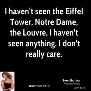 haven't seen the Eiffel Tower, Notre Dame, the Louvre. I haven't ...