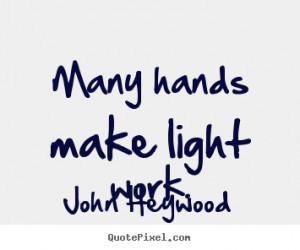 Many hands make light work. John Heywood popular inspirational quotes