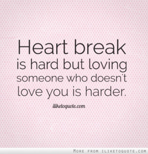 Heart break is hard but loving someone who doesn't love you is harder.