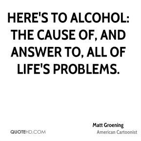 matt-groening-matt-groening-heres-to-alcohol-the-cause-of-and-answer ...
