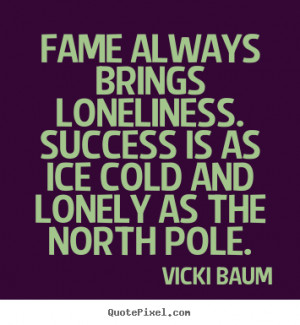 photo quotes - Fame always brings loneliness. success is as ice cold ...