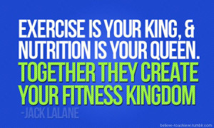 Exercise is your King and nutrition is your Queen, together they ...