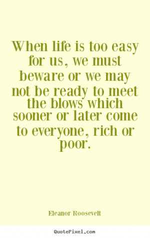 When life is too easy for us, we must beware or we may not be ready to ...