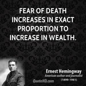 Fear of death increases in exact proportion to increase in wealth.