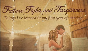 Failure, Fights, and Forgiveness: My First Year of Marriage