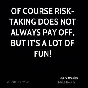 ... Of course risk-taking does not always pay off, but it's a lot of fun