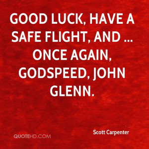 ... luck, have a safe flight, and ... once again, Godspeed, John Glenn