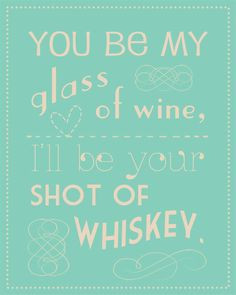 You Be My Glass of Wine, I'll Be Your Shot of Whiskey.