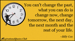 You can't change the past, what you can do is change now, change ...