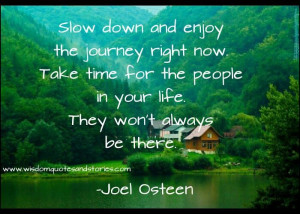 slow down. savor life. enjoy people.
