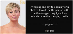 ... dog. I just love animals more than people; I really do. - Kaley Cuoco