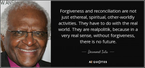 ... real sense, without forgiveness, there is no future. - Desmond Tutu