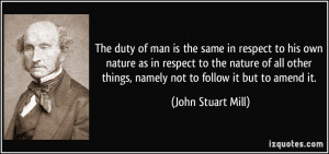 ... things, namely not to follow it but to amend it. - John Stuart Mill