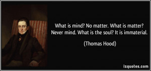 ... matter? Never mind. What is the soul? It is immaterial. - Thomas Hood