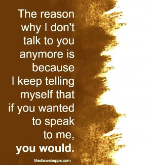 The reason why I don`t talk to you anymore is because I keep telling ...
