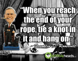 FDR once said: When you reach the end of your rope, tie a knot in it ...