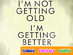 Not Getting Old I'm Getting Better - Birthday Quote