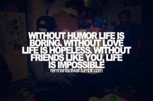 Without humor, life is boring. Without love, life is hopeless. Without ...
