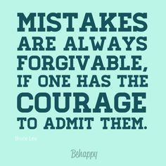 ... are always forgivable if one has the courage to admit them - Bruce Lee